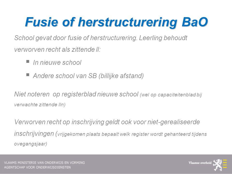 Fusie of herstructurering BaO School gevat door fusie of herstructurering. Leerling behoudt verworven recht als zittende ll:  In nieuwe school  Ande