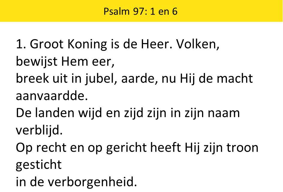 1. Groot Koning is de Heer. Volken, bewijst Hem eer, breek uit in jubel, aarde, nu Hij de macht aanvaardde. De landen wijd en zijd zijn in zijn naam v