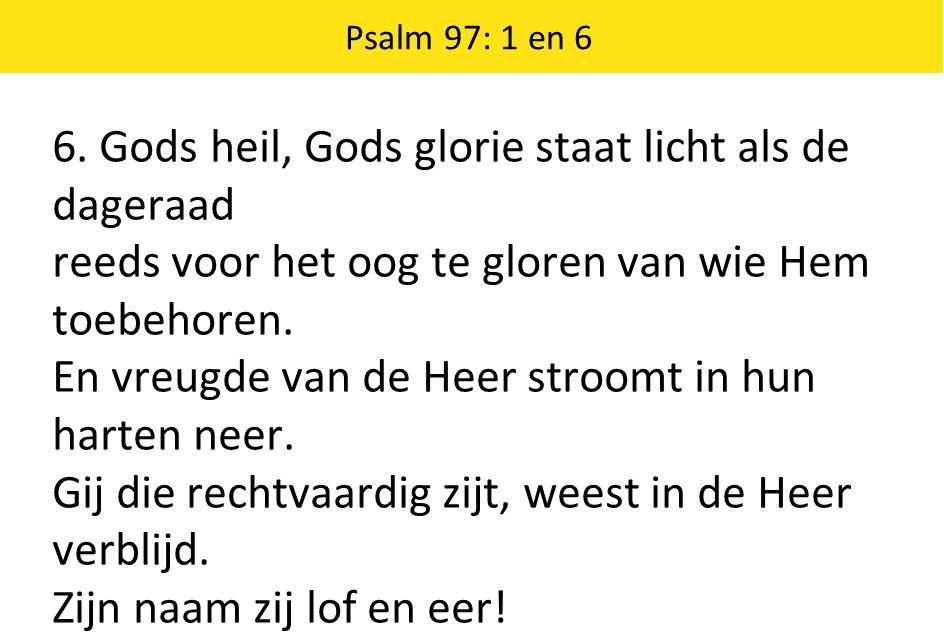 6. Gods heil, Gods glorie staat licht als de dageraad reeds voor het oog te gloren van wie Hem toebehoren. En vreugde van de Heer stroomt in hun harte