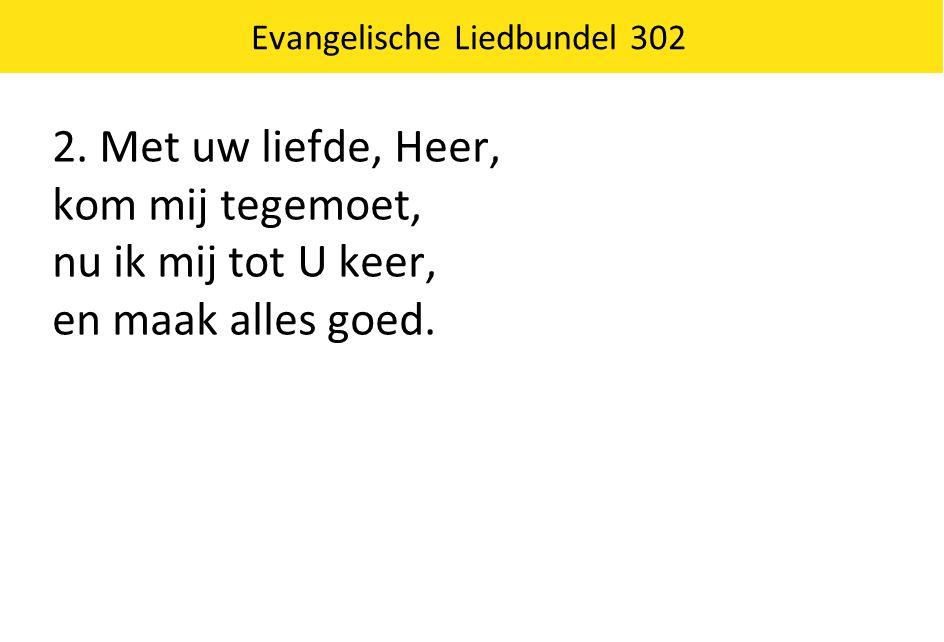 2. Met uw liefde, Heer, kom mij tegemoet, nu ik mij tot U keer, en maak alles goed.
