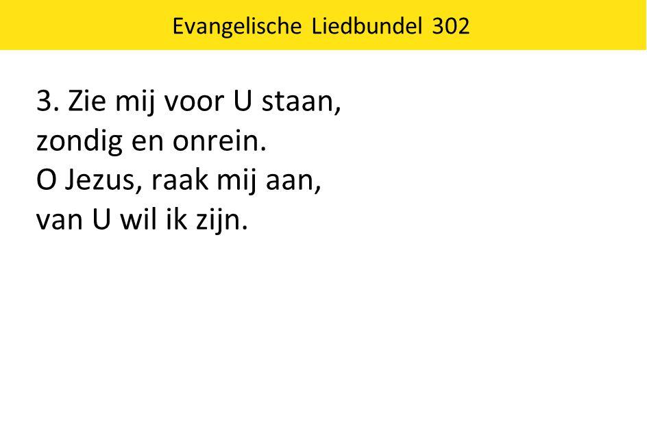 Evangelische Liedbundel 302 3. Zie mij voor U staan, zondig en onrein. O Jezus, raak mij aan, van U wil ik zijn.