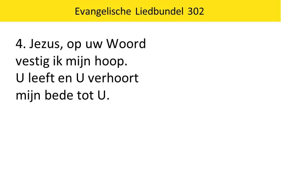 Evangelische Liedbundel 302 4. Jezus, op uw Woord vestig ik mijn hoop. U leeft en U verhoort mijn bede tot U.