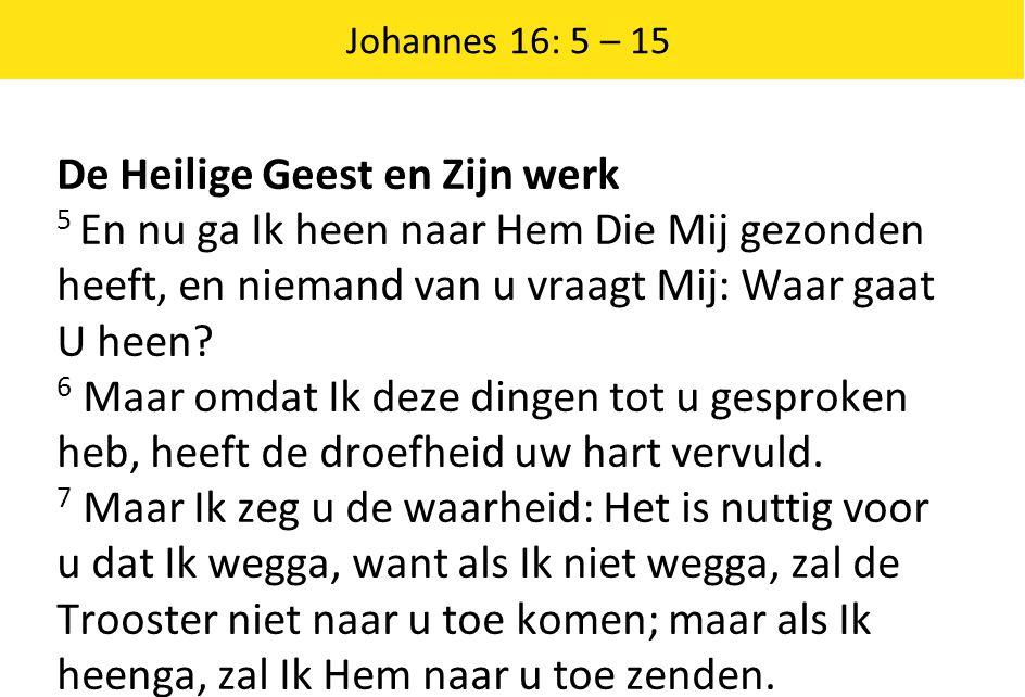 Johannes 16: 5 – 15 De Heilige Geest en Zijn werk 5 En nu ga Ik heen naar Hem Die Mij gezonden heeft, en niemand van u vraagt Mij: Waar gaat U heen? 6