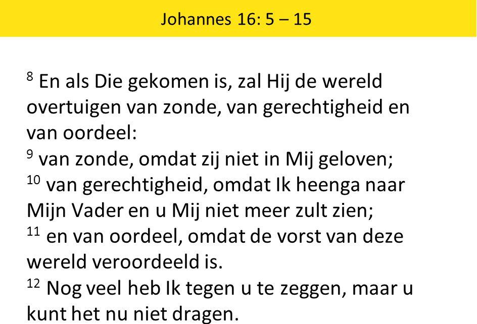 Johannes 16: 5 – 15 8 En als Die gekomen is, zal Hij de wereld overtuigen van zonde, van gerechtigheid en van oordeel: 9 van zonde, omdat zij niet in