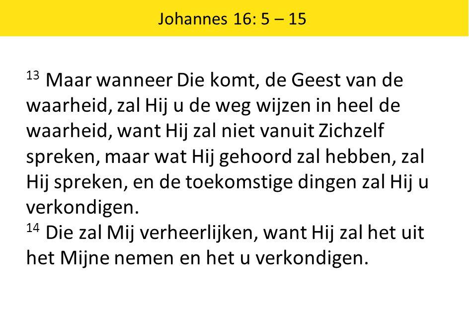 Johannes 16: 5 – 15 13 Maar wanneer Die komt, de Geest van de waarheid, zal Hij u de weg wijzen in heel de waarheid, want Hij zal niet vanuit Zichzelf