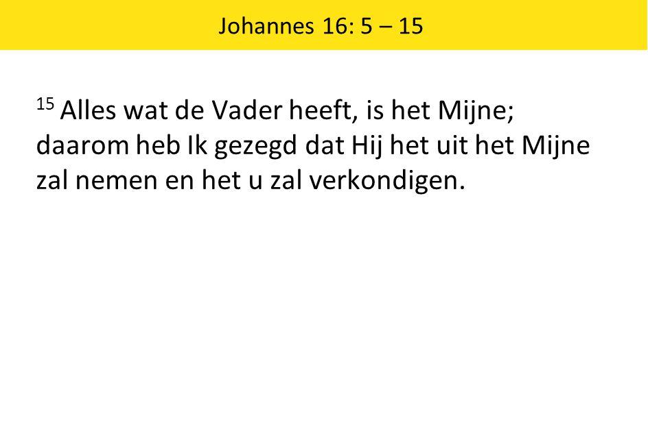 Johannes 16: 5 – 15 15 Alles wat de Vader heeft, is het Mijne; daarom heb Ik gezegd dat Hij het uit het Mijne zal nemen en het u zal verkondigen.