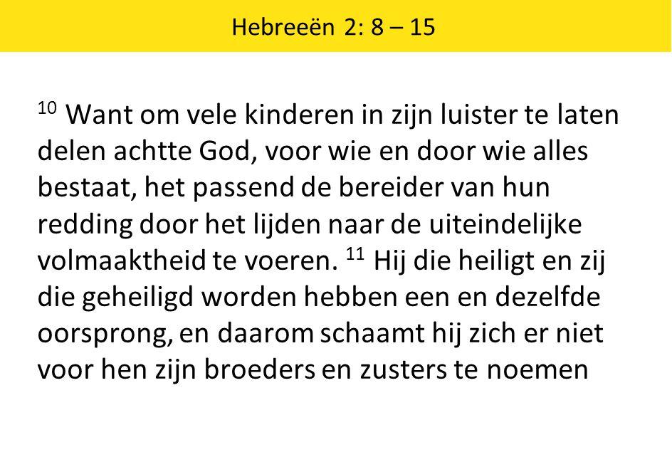 Hebreeën 2: 8 – 15 10 Want om vele kinderen in zijn luister te laten delen achtte God, voor wie en door wie alles bestaat, het passend de bereider van