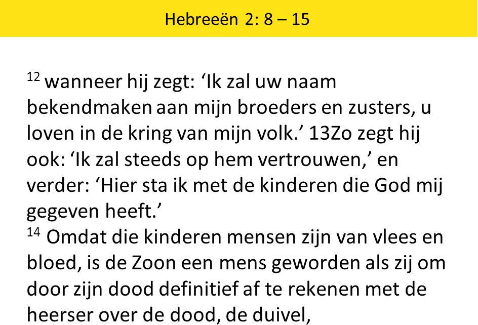 Hebreeën 2: 8 – 15 12 wanneer hij zegt: 'Ik zal uw naam bekendmaken aan mijn broeders en zusters, u loven in de kring van mijn volk.' 13Zo zegt hij oo