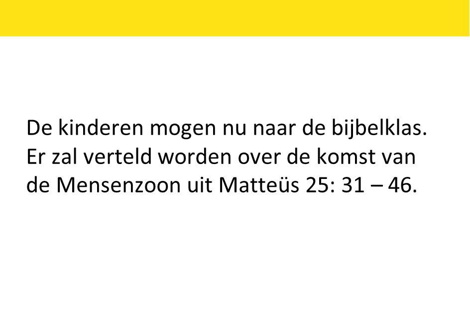 De kinderen mogen nu naar de bijbelklas. Er zal verteld worden over de komst van de Mensenzoon uit Matteüs 25: 31 – 46.