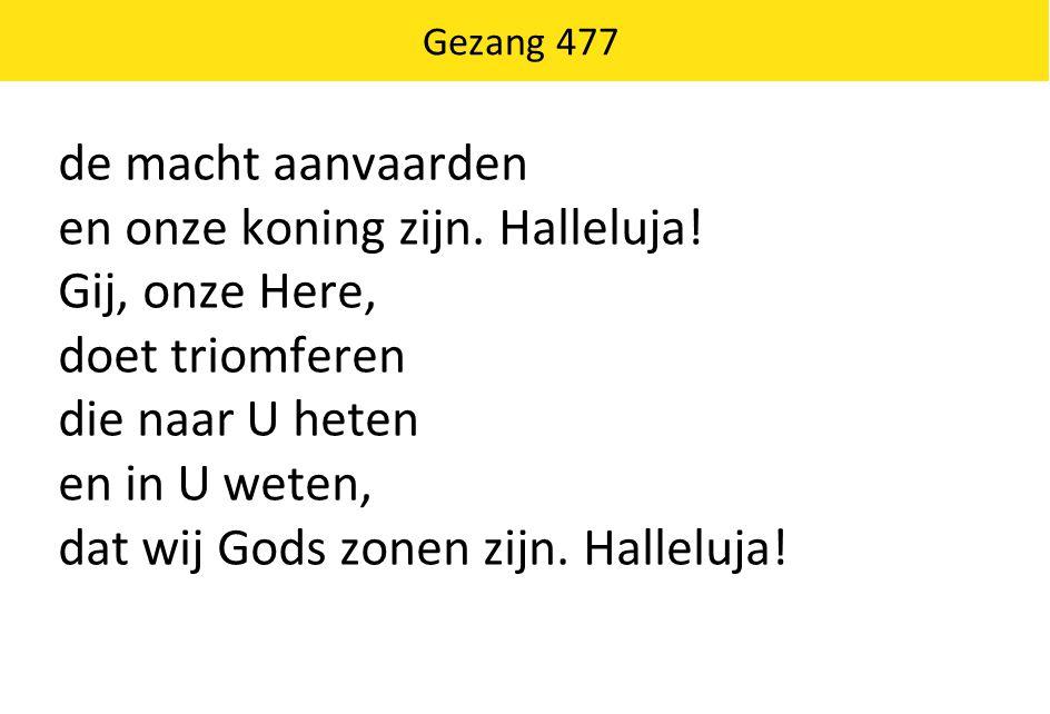 Gezang 477 de macht aanvaarden en onze koning zijn. Halleluja! Gij, onze Here, doet triomferen die naar U heten en in U weten, dat wij Gods zonen zijn