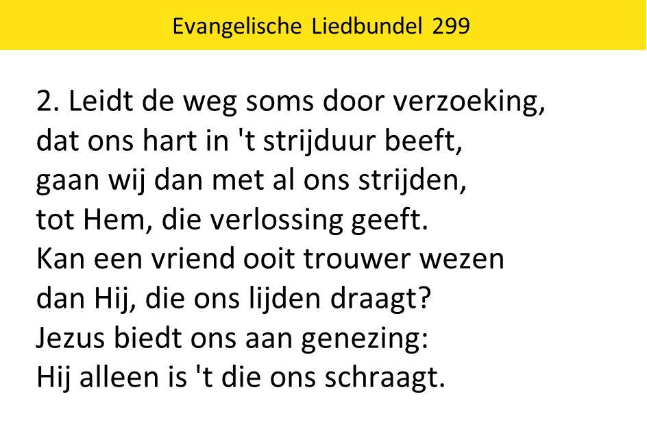 Evangelische Liedbundel 299 2. Leidt de weg soms door verzoeking, dat ons hart in 't strijduur beeft, gaan wij dan met al ons strijden, tot Hem, die v