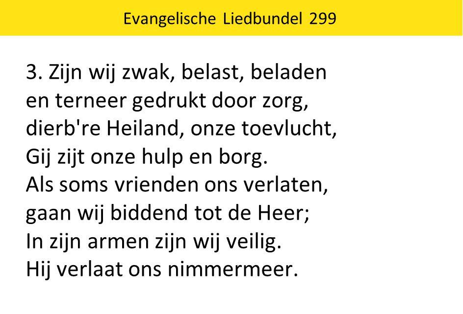Evangelische Liedbundel 299 3. Zijn wij zwak, belast, beladen en terneer gedrukt door zorg, dierb're Heiland, onze toevlucht, Gij zijt onze hulp en bo