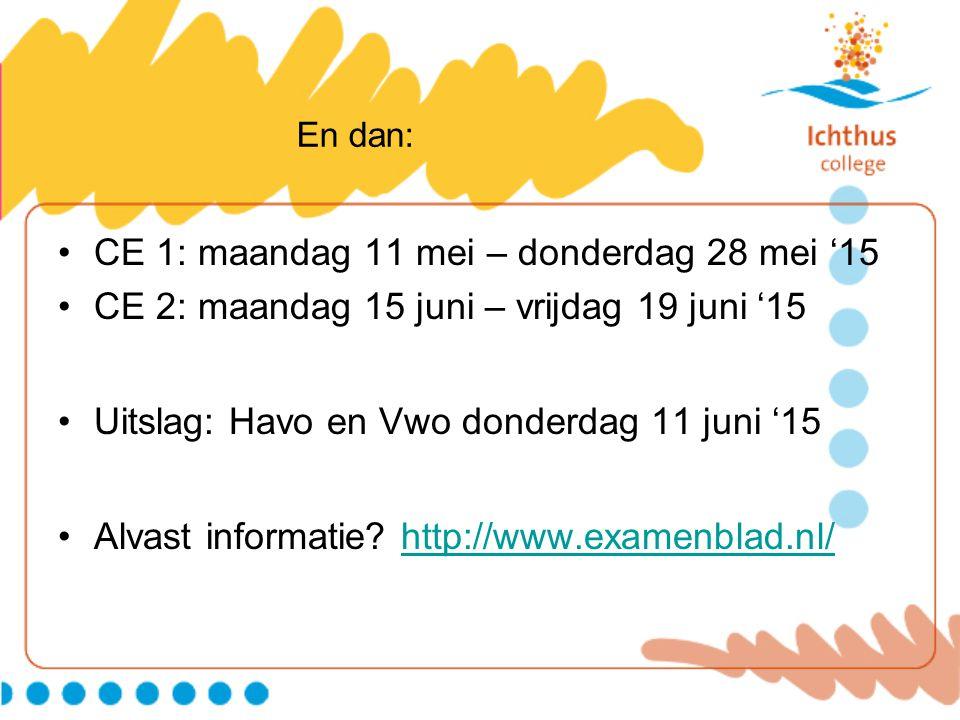 En dan: CE 1: maandag 11 mei – donderdag 28 mei '15 CE 2: maandag 15 juni – vrijdag 19 juni '15 Uitslag: Havo en Vwo donderdag 11 juni '15 Alvast info