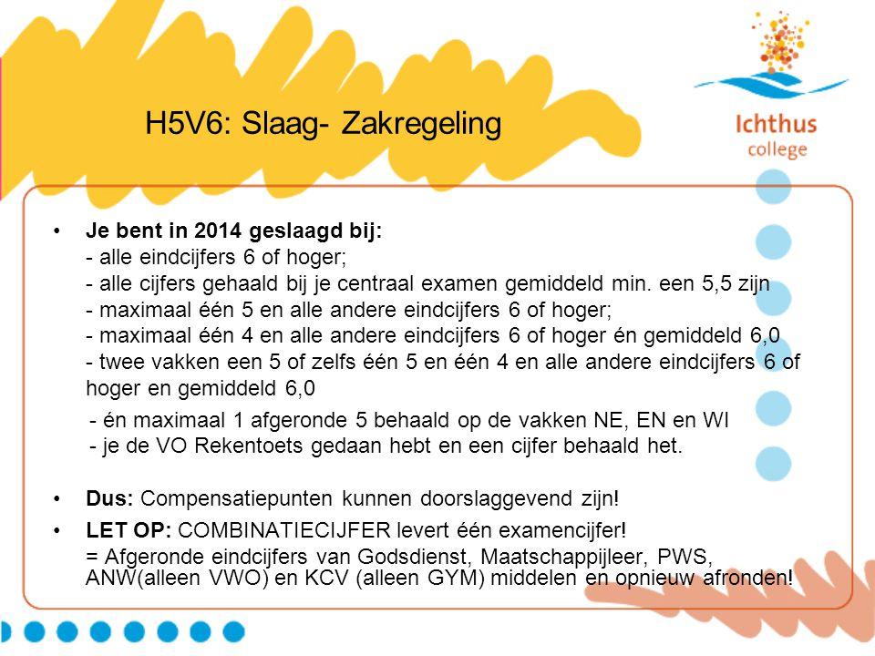 H5V6: Slaag- Zakregeling Je bent in 2014 geslaagd bij: - alle eindcijfers 6 of hoger; - alle cijfers gehaald bij je centraal examen gemiddeld min. een