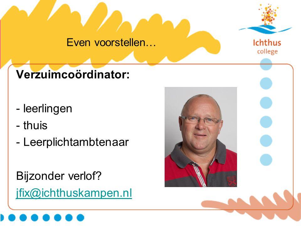 Even voorstellen… Verzuimcoördinator: - leerlingen - thuis - Leerplichtambtenaar Bijzonder verlof? jfix@ichthuskampen.nl