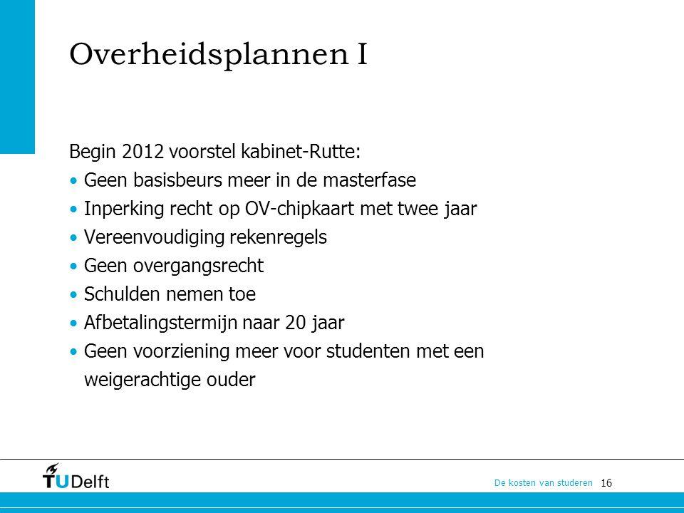 16 De kosten van studeren Overheidsplannen I Begin 2012 voorstel kabinet-Rutte: Geen basisbeurs meer in de masterfase Inperking recht op OV-chipkaart