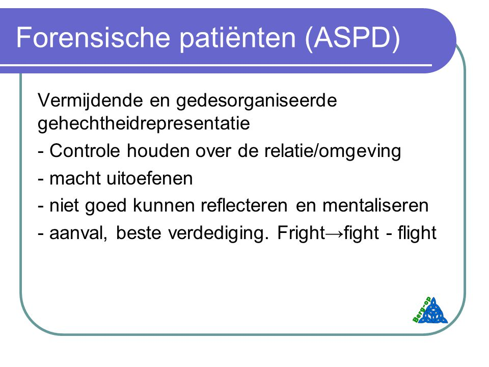 Forensische patiënten (ASPD) Vermijdende en gedesorganiseerde gehechtheidrepresentatie - Controle houden over de relatie/omgeving - macht uitoefenen - niet goed kunnen reflecteren en mentaliseren - aanval, beste verdediging.