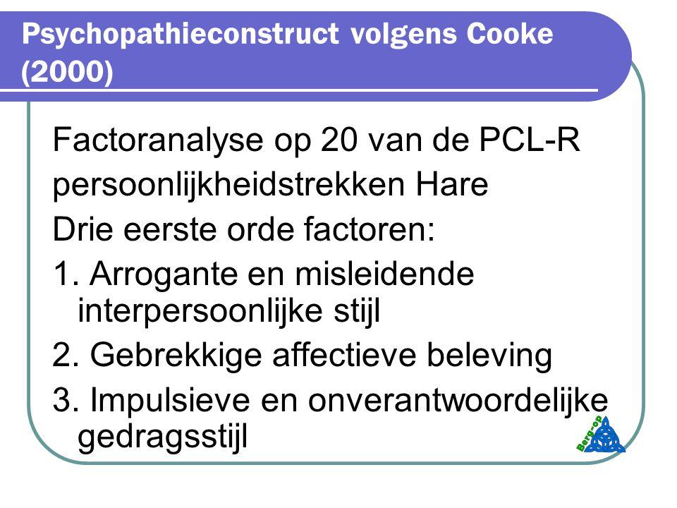 Psychopathieconstruct volgens Cooke (2000) Factoranalyse op 20 van de PCL-R persoonlijkheidstrekken Hare Drie eerste orde factoren: 1.