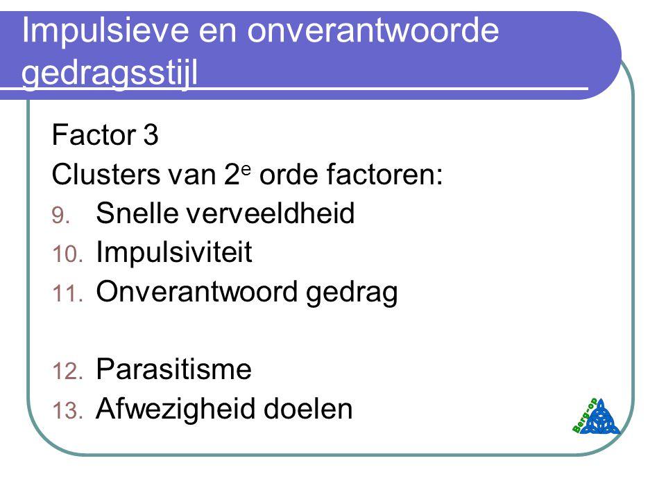Impulsieve en onverantwoorde gedragsstijl Factor 3 Clusters van 2 e orde factoren: 9.