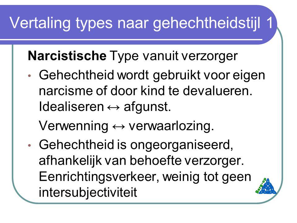 Vertaling types naar gehechtheidstijl 1 Narcistische Type vanuit verzorger Gehechtheid wordt gebruikt voor eigen narcisme of door kind te devalueren.