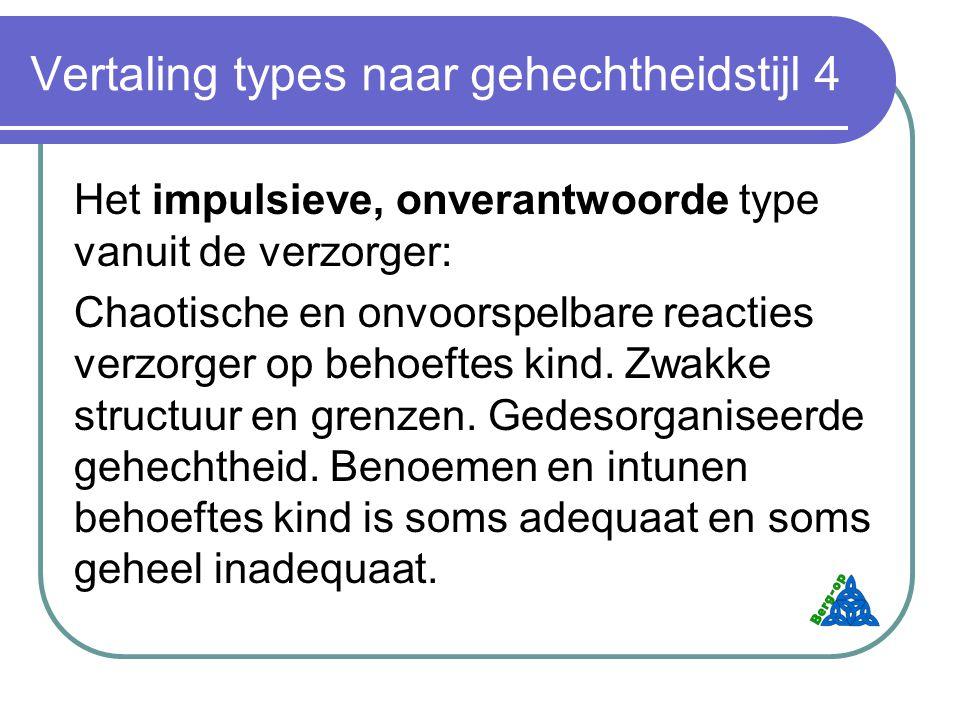 Vertaling types naar gehechtheidstijl 4 Het impulsieve, onverantwoorde type vanuit de verzorger: Chaotische en onvoorspelbare reacties verzorger op behoeftes kind.