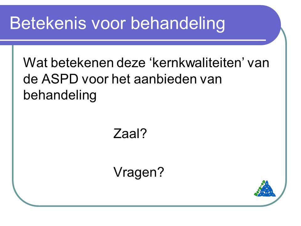 Betekenis voor behandeling Wat betekenen deze 'kernkwaliteiten' van de ASPD voor het aanbieden van behandeling Zaal.
