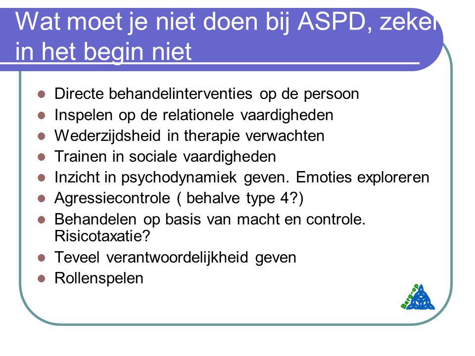 Wat moet je niet doen bij ASPD, zeker in het begin niet Directe behandelinterventies op de persoon Inspelen op de relationele vaardigheden Wederzijdsheid in therapie verwachten Trainen in sociale vaardigheden Inzicht in psychodynamiek geven.