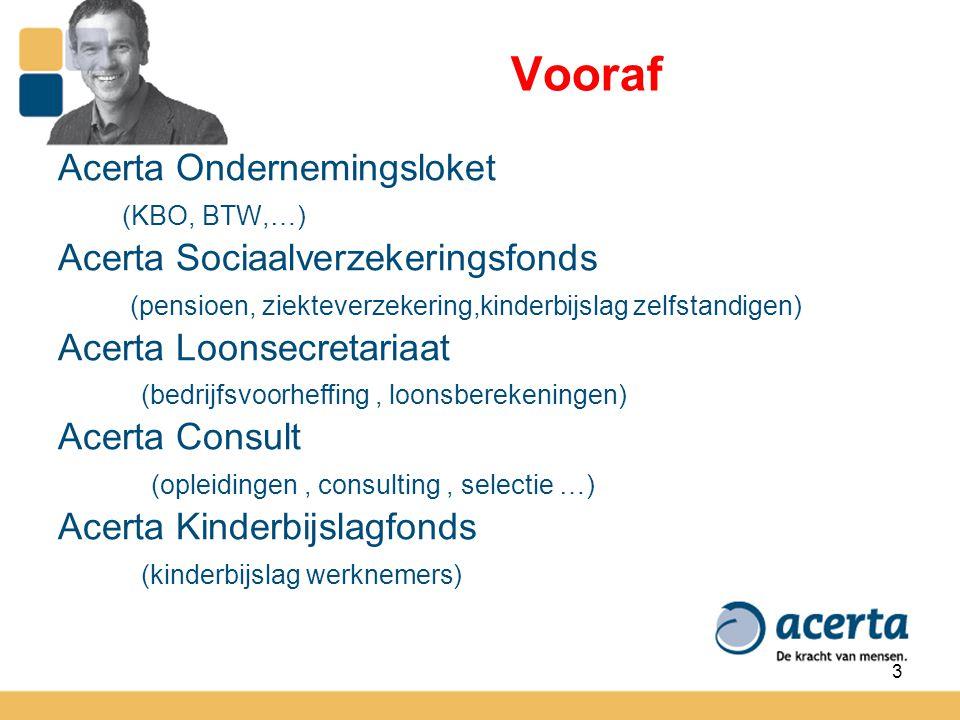 3 Vooraf Acerta Ondernemingsloket (KBO, BTW,…) Acerta Sociaalverzekeringsfonds (pensioen, ziekteverzekering,kinderbijslag zelfstandigen) Acerta Loonse