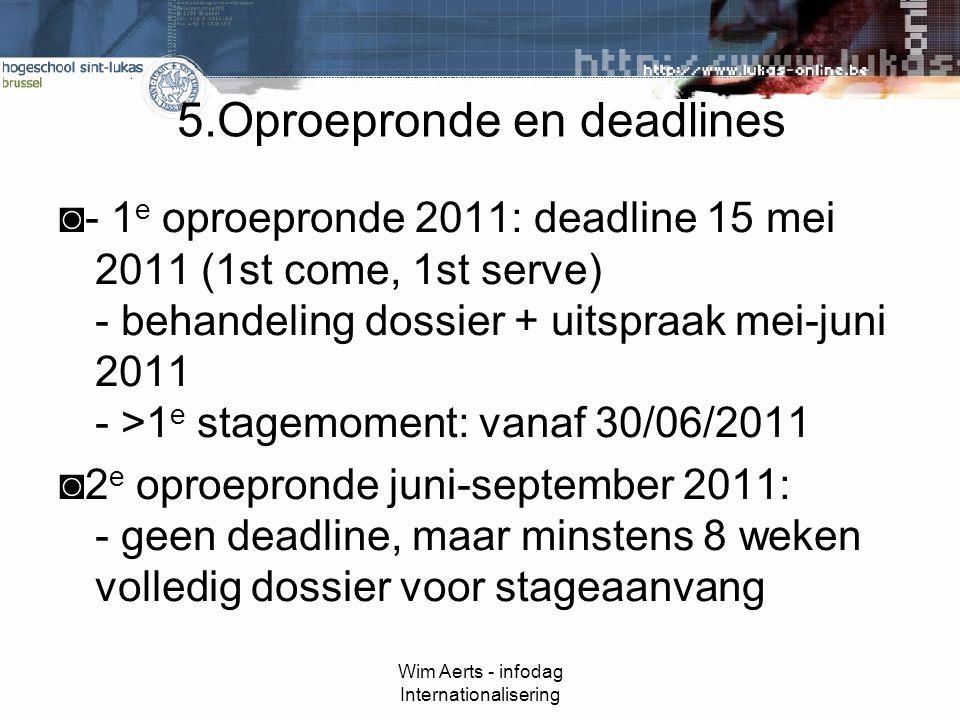 Wim Aerts - infodag Internationalisering 5.Oproepronde en deadlines ◙- 1 e oproepronde 2011: deadline 15 mei 2011 (1st come, 1st serve) - behandeling dossier + uitspraak mei-juni 2011 - >1 e stagemoment: vanaf 30/06/2011 ◙2 e oproepronde juni-september 2011: - geen deadline, maar minstens 8 weken volledig dossier voor stageaanvang