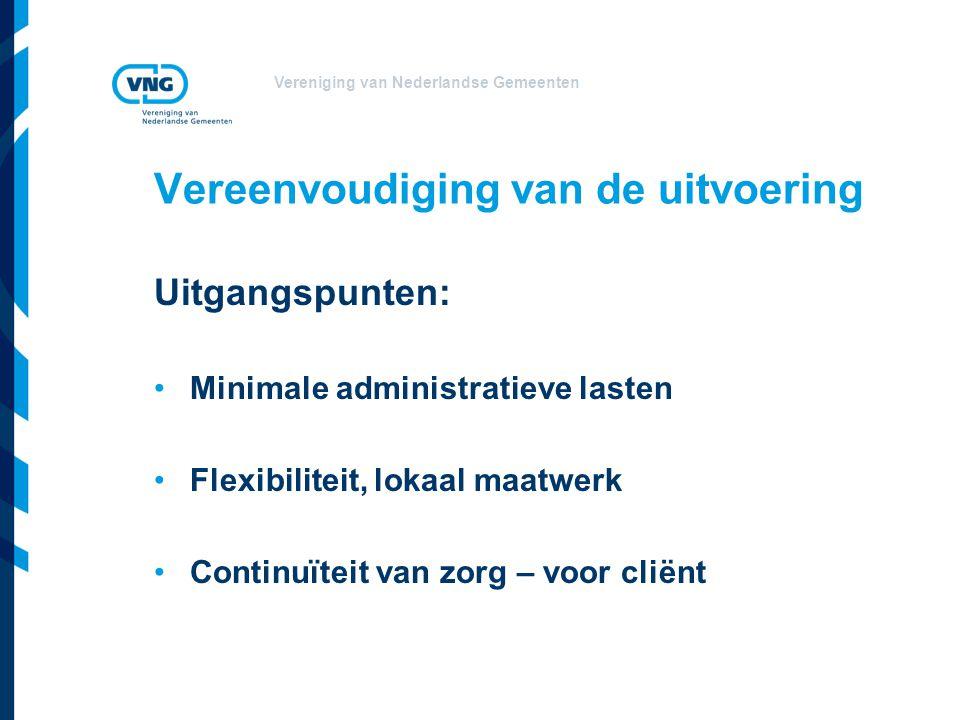 Vereniging van Nederlandse Gemeenten Vereenvoudiging van de uitvoering Uitgangspunten: Minimale administratieve lasten Flexibiliteit, lokaal maatwerk Continuïteit van zorg – voor cliënt