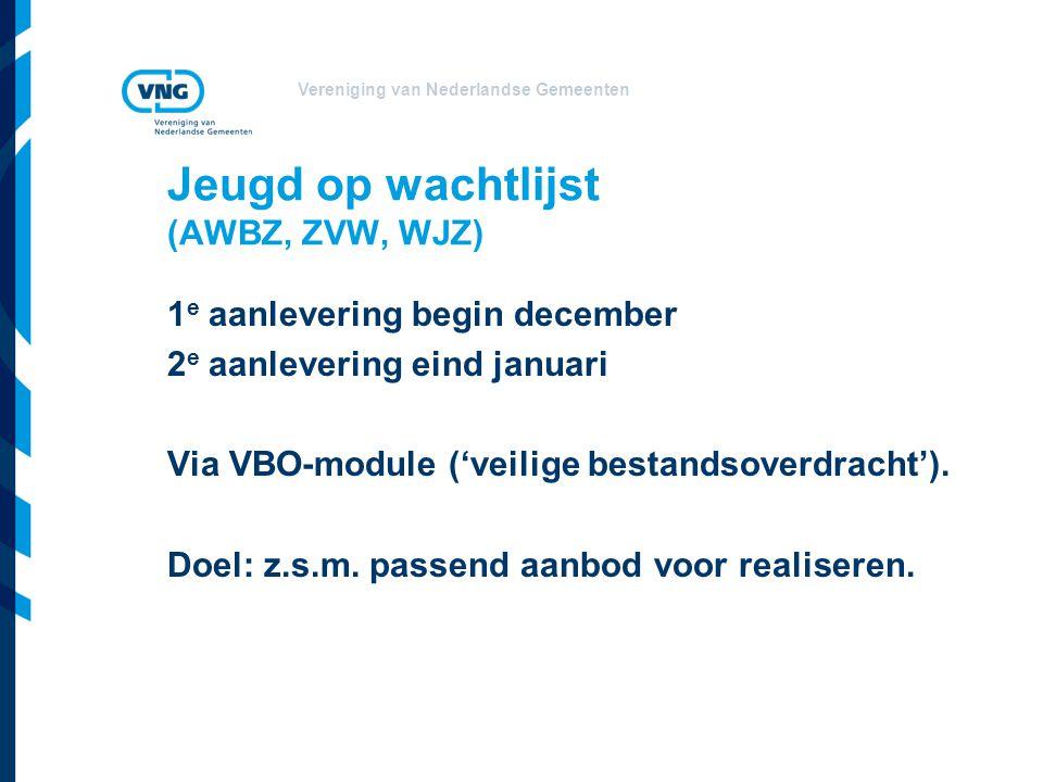 Vereniging van Nederlandse Gemeenten Jeugd op wachtlijst (AWBZ, ZVW, WJZ) 1 e aanlevering begin december 2 e aanlevering eind januari Via VBO-module (