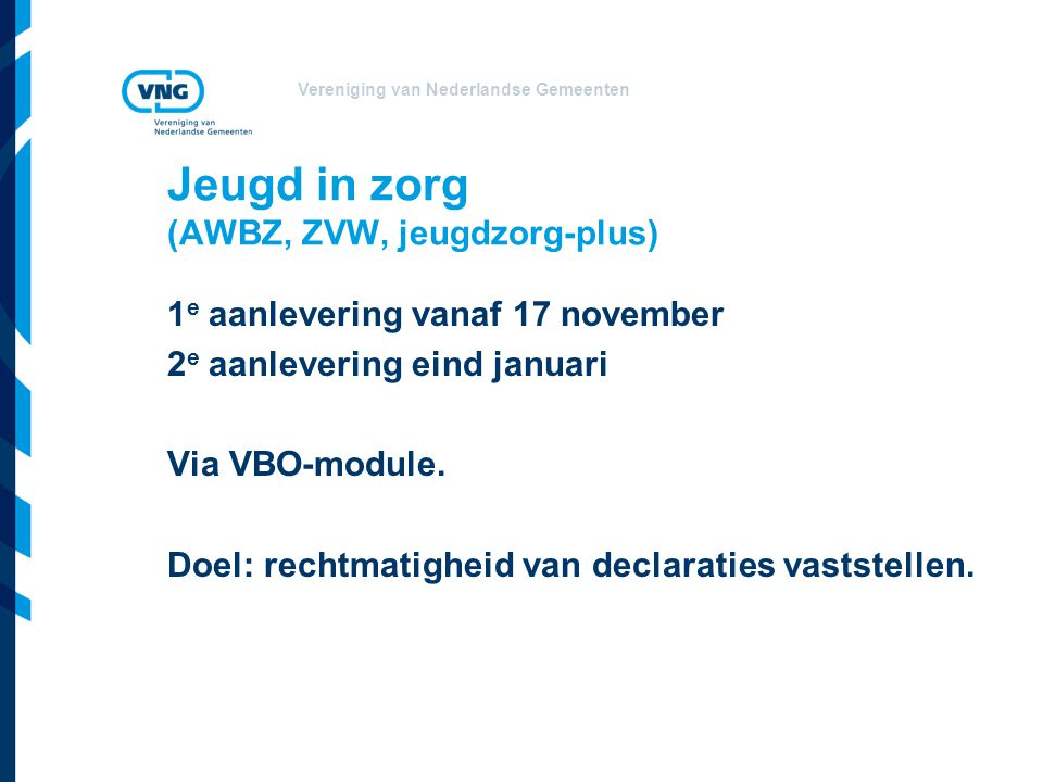 Vereniging van Nederlandse Gemeenten Techniek van de informatievoorziening Standaardisatie i-Wmo, i-Jeugd VNG-resolutie: gemeenten volgen de standaarden Hergebruik van wat er is Voorheen Awbz: AZR-berichten jeugd-GGZ: DBC's Techniek loopt via: VECOZO – Inlichtingenbureau Belangrijke rol ICT-leveranciers