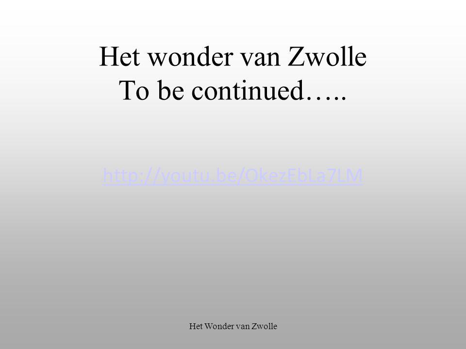 Het wonder van Zwolle To be continued….. http://youtu.be/OkezEbLa7LM Het Wonder van Zwolle