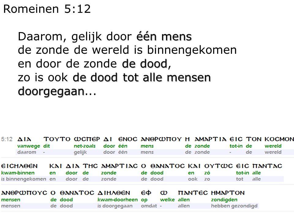 6 Romeinen 5:12 één mens Daarom, gelijk door één mens de zonde de wereld is binnengekomen de dood en door de zonde de dood, de dood tot alle mensen doorgegaan zo is ook de dood tot alle mensen doorgegaan...