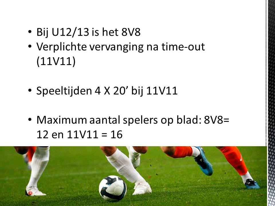 Bij U12/13 is het 8V8 Verplichte vervanging na time-out (11V11) Speeltijden 4 X 20' bij 11V11 Maximum aantal spelers op blad: 8V8= 12 en 11V11 = 16