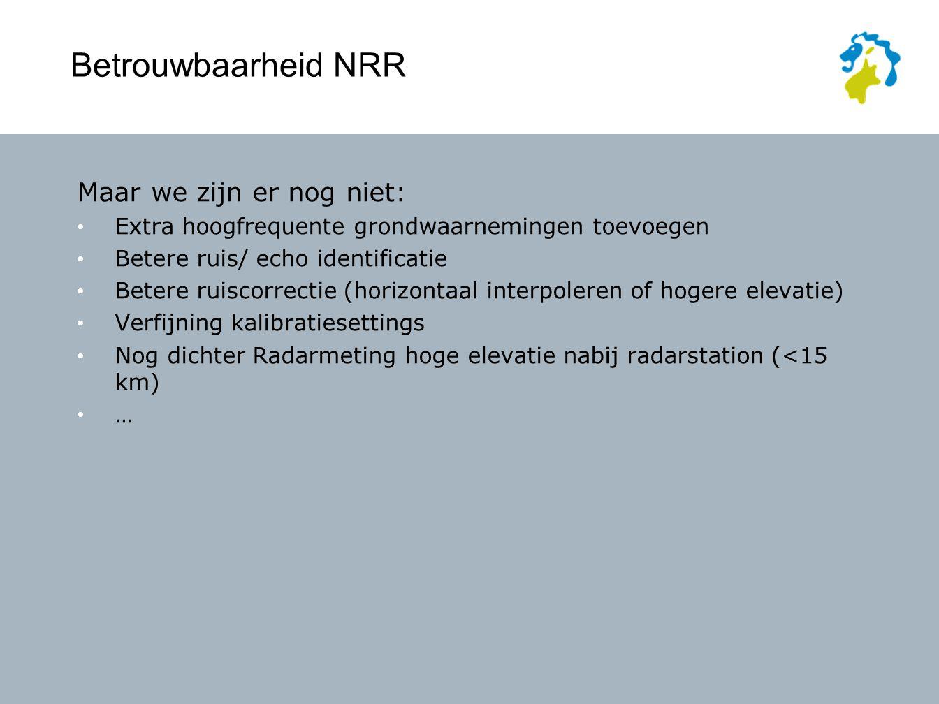 Betrouwbaarheid NRR Maar we zijn er nog niet: Extra hoogfrequente grondwaarnemingen toevoegen Betere ruis/ echo identificatie Betere ruiscorrectie (horizontaal interpoleren of hogere elevatie) Verfijning kalibratiesettings Nog dichter Radarmeting hoge elevatie nabij radarstation (<15 km) …