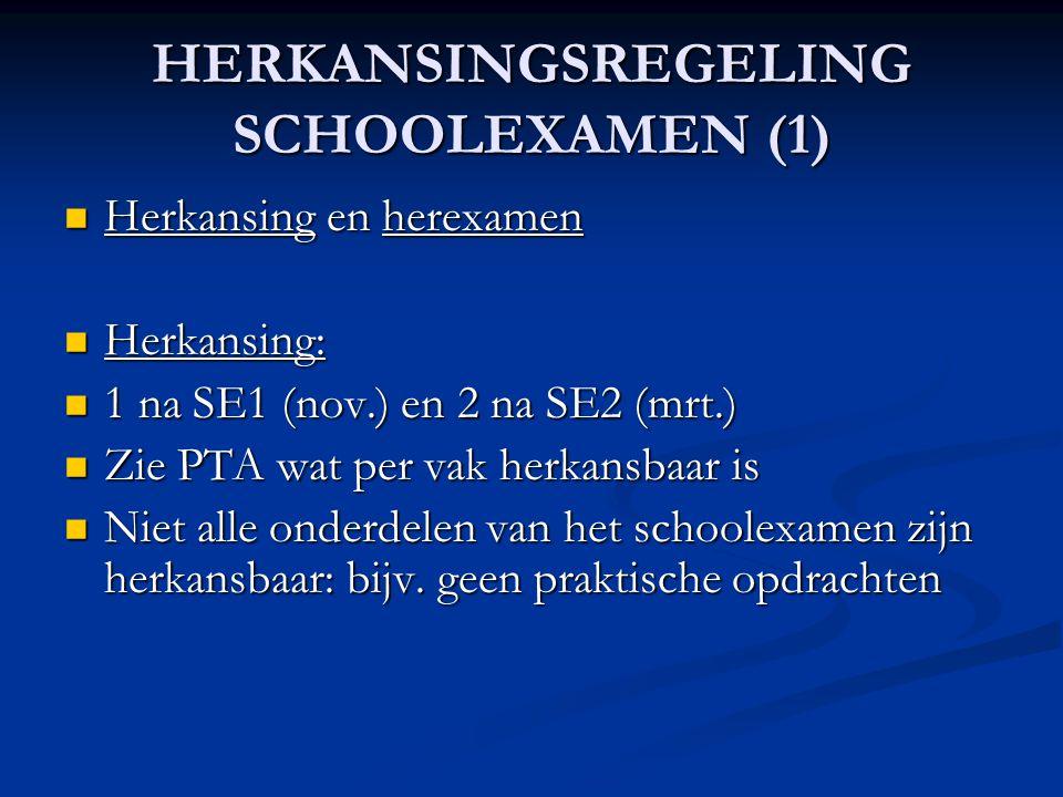 HERKANSINGSREGELING SCHOOLEXAMEN (1) Herkansing en herexamen Herkansing en herexamen Herkansing: Herkansing: 1 na SE1 (nov.) en 2 na SE2 (mrt.) 1 na SE1 (nov.) en 2 na SE2 (mrt.) Zie PTA wat per vak herkansbaar is Zie PTA wat per vak herkansbaar is Niet alle onderdelen van het schoolexamen zijn herkansbaar: bijv.