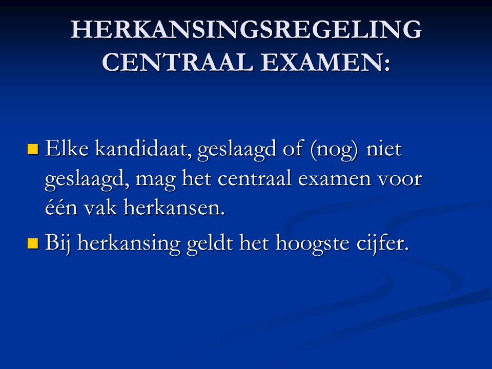 HERKANSINGSREGELING CENTRAAL EXAMEN: Elke kandidaat, geslaagd of (nog) niet geslaagd, mag het centraal examen voor één vak herkansen.