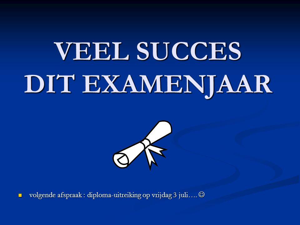 VEEL SUCCES DIT EXAMENJAAR volgende afspraak : diploma-uitreiking op vrijdag 3 juli….