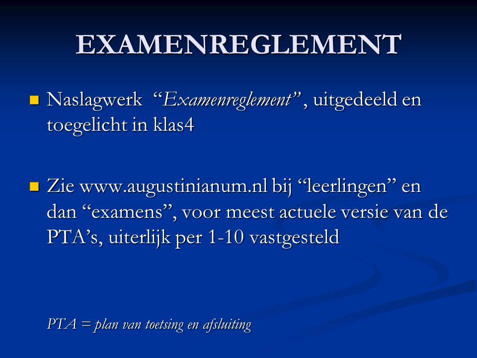 EXAMENREGLEMENT Naslagwerk Examenreglement , uitgedeeld en toegelicht in klas4 Naslagwerk Examenreglement , uitgedeeld en toegelicht in klas4 Zie www.augustinianum.nl bij leerlingen en dan examens , voor meest actuele versie van de PTA's, uiterlijk per 1-10 vastgesteld Zie www.augustinianum.nl bij leerlingen en dan examens , voor meest actuele versie van de PTA's, uiterlijk per 1-10 vastgesteld PTA = plan van toetsing en afsluiting