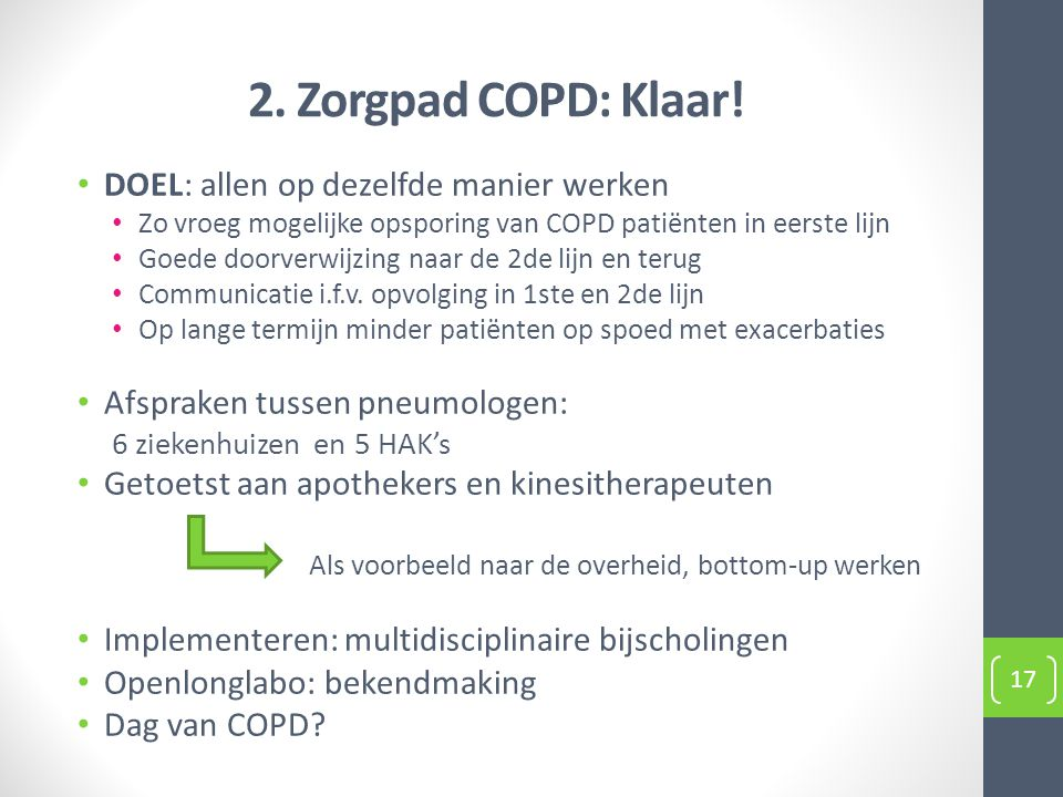 2. Zorgpad COPD: Klaar! DOEL: allen op dezelfde manier werken Zo vroeg mogelijke opsporing van COPD patiënten in eerste lijn Goede doorverwijzing naar