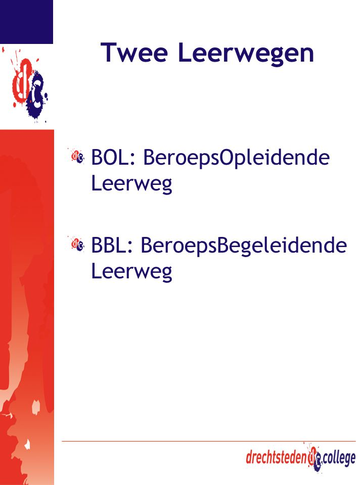 Twee Leerwegen BOL: BeroepsOpleidende Leerweg BBL: BeroepsBegeleidende Leerweg