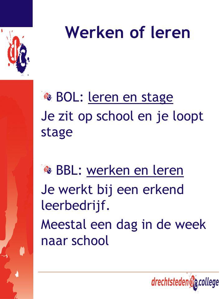 Werken of leren BOL: leren en stage Je zit op school en je loopt stage BBL: werken en leren Je werkt bij een erkend leerbedrijf. Meestal een dag in de