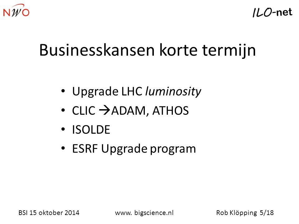 Rob Klöpping 5/18www. bigscience.nl BSI 15 oktober 2014 Businesskansen korte termijn Upgrade LHC luminosity CLIC  ADAM, ATHOS ISOLDE ESRF Upgrade pro