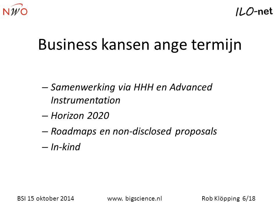 Rob Klöpping 6/18www. bigscience.nl BSI 15 oktober 2014 Business kansen ange termijn – Samenwerking via HHH en Advanced Instrumentation – Horizon 2020