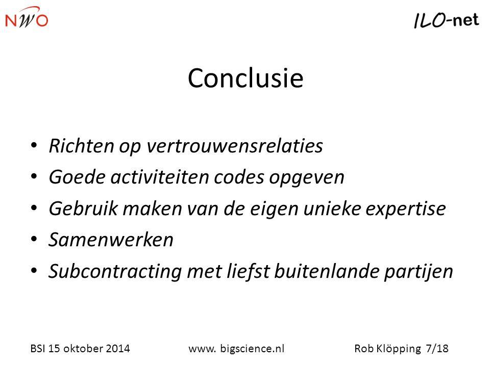 Rob Klöpping 7/18www. bigscience.nl BSI 15 oktober 2014 Conclusie Richten op vertrouwensrelaties Goede activiteiten codes opgeven Gebruik maken van de