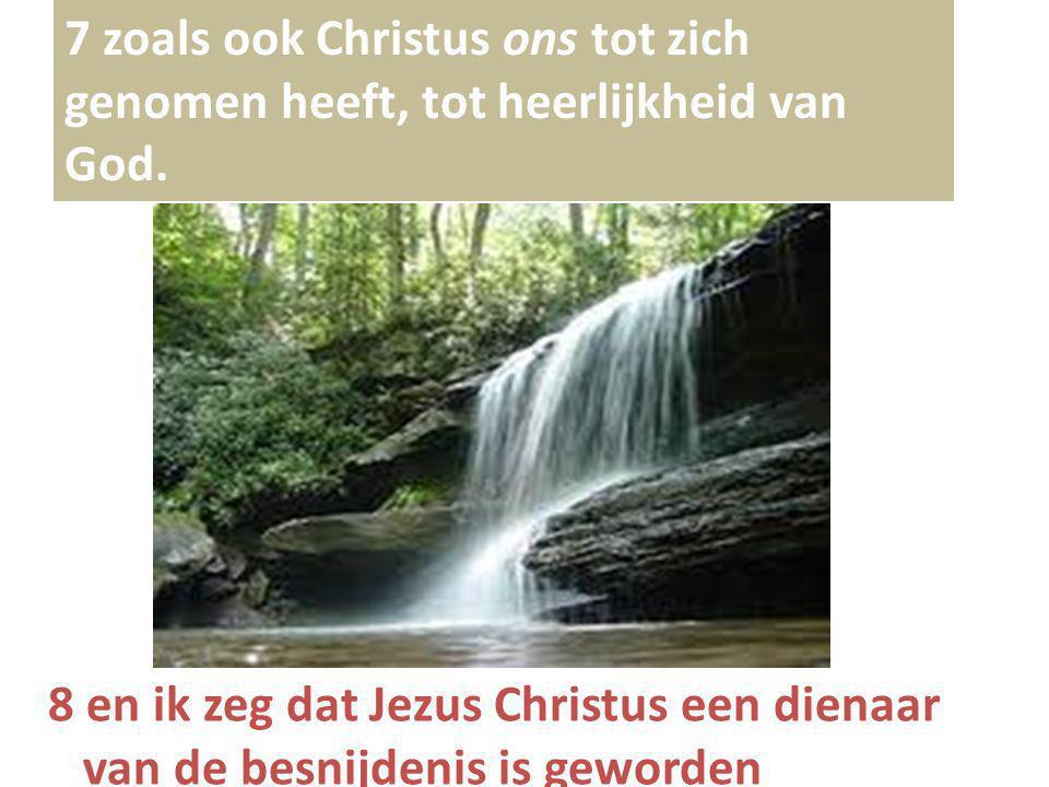 7 zoals ook Christus ons tot zich genomen heeft, tot heerlijkheid van God. 8 en ik zeg dat Jezus Christus een dienaar van de besnijdenis is geworden