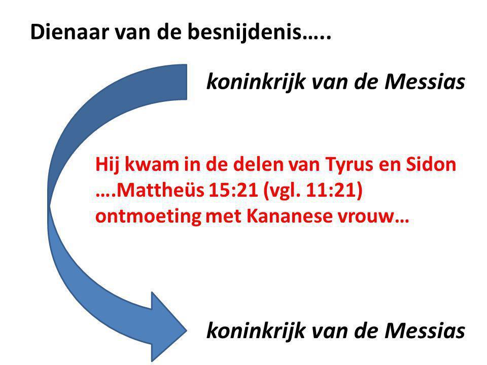 Dienaar van de besnijdenis….. Hij kwam in de delen van Tyrus en Sidon ….Mattheüs 15:21 (vgl. 11:21) ontmoeting met Kananese vrouw… koninkrijk van de M