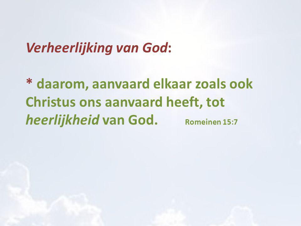 Verheerlijking van God: * daarom, aanvaard elkaar zoals ook Christus ons aanvaard heeft, tot heerlijkheid van God. Romeinen 15:7