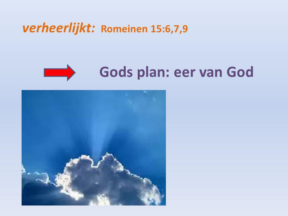 verheerlijkt: Romeinen 15:6,7,9 Gods plan: eer van God